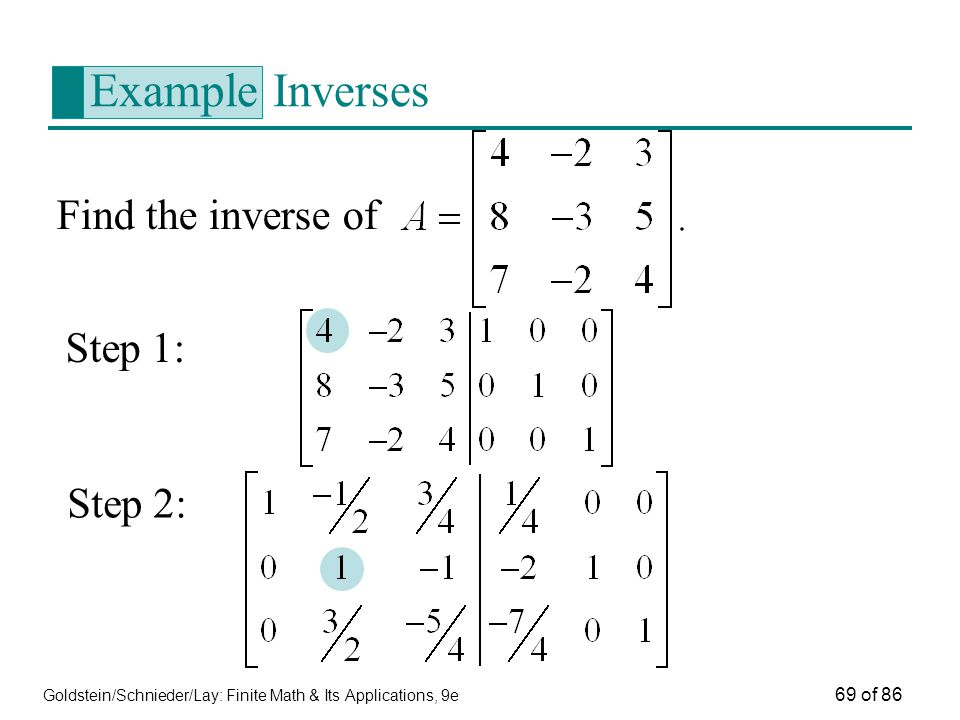 Goldstein/Schnieder/Lay: Finite Math & Its Applications, 9e 69 of 86 Example Inverses Find the inverse of Step 1: Step 2: