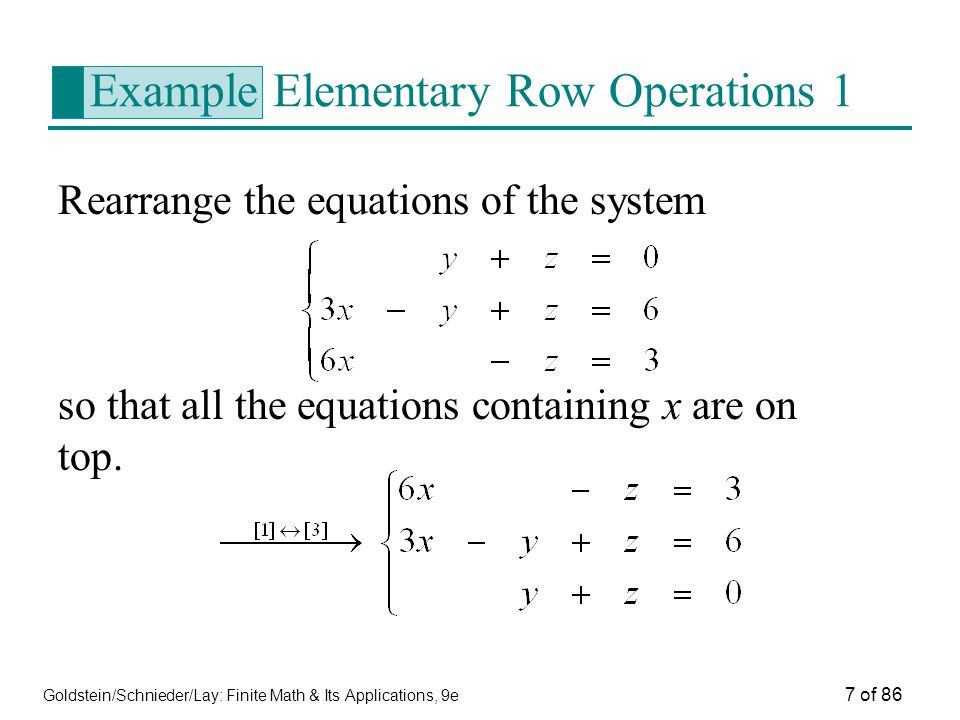 Goldstein/Schnieder/Lay: Finite Math & Its Applications, 9e 7 of 86 Example Elementary Row Operations 1 Rearrange the equations of the system so that all the equations containing x are on top.