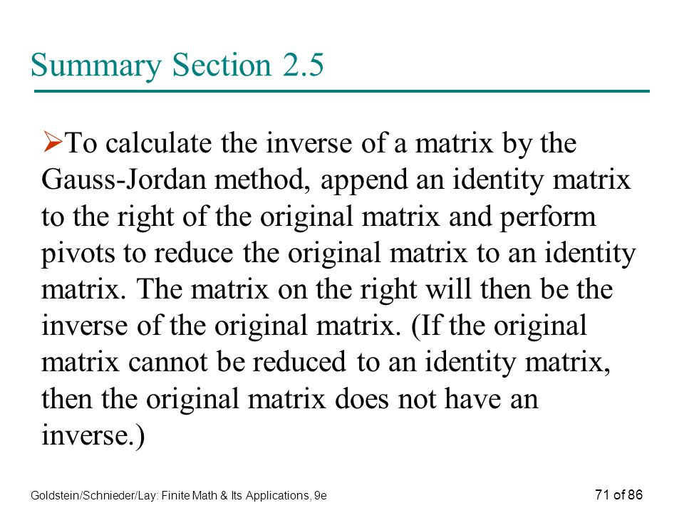 Goldstein/Schnieder/Lay: Finite Math & Its Applications, 9e 71 of 86 Summary Section 2.5  To calculate the inverse of a matrix by the Gauss-Jordan method, append an identity matrix to the right of the original matrix and perform pivots to reduce the original matrix to an identity matrix.