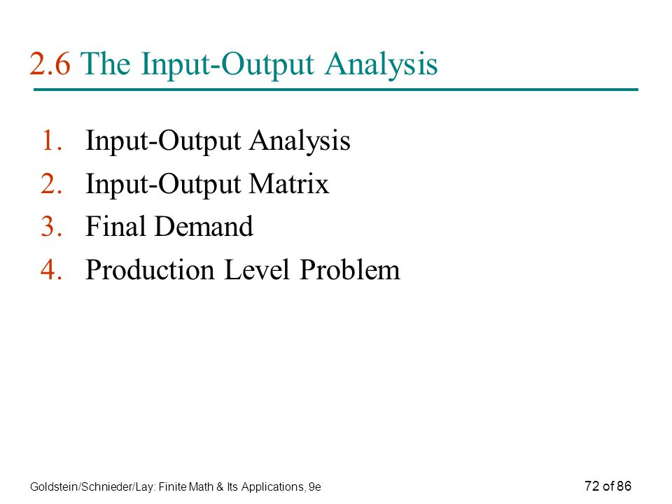 Goldstein/Schnieder/Lay: Finite Math & Its Applications, 9e 72 of The Input-Output Analysis 1.Input-Output Analysis 2.Input-Output Matrix 3.Final Demand 4.Production Level Problem