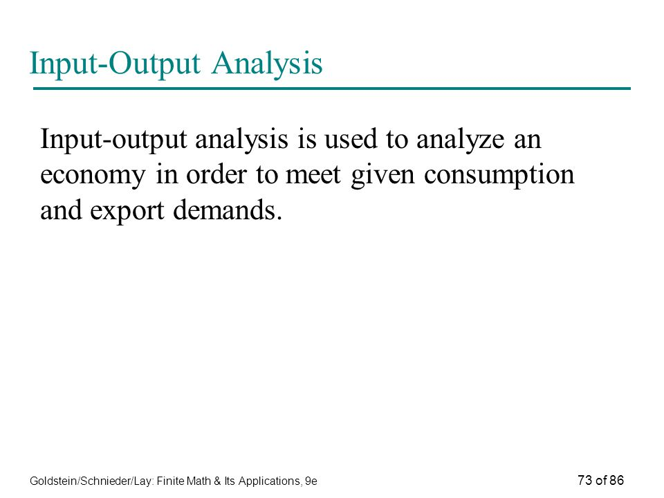 Goldstein/Schnieder/Lay: Finite Math & Its Applications, 9e 73 of 86 Input-Output Analysis Input-output analysis is used to analyze an economy in order to meet given consumption and export demands.