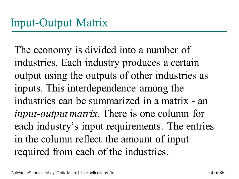 Goldstein/Schnieder/Lay: Finite Math & Its Applications, 9e 74 of 86 Input-Output Matrix The economy is divided into a number of industries.