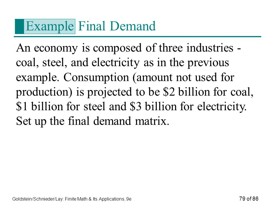 Goldstein/Schnieder/Lay: Finite Math & Its Applications, 9e 79 of 86 Example Final Demand An economy is composed of three industries - coal, steel, and electricity as in the previous example.