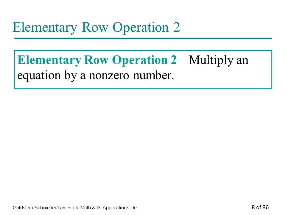 Goldstein/Schnieder/Lay: Finite Math & Its Applications, 9e 8 of 86 Elementary Row Operation 2 Elementary Row Operation 2Multiply an equation by a nonzero number.