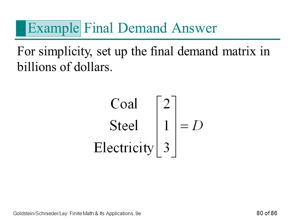 Goldstein/Schnieder/Lay: Finite Math & Its Applications, 9e 80 of 86 Example Final Demand Answer For simplicity, set up the final demand matrix in billions of dollars.