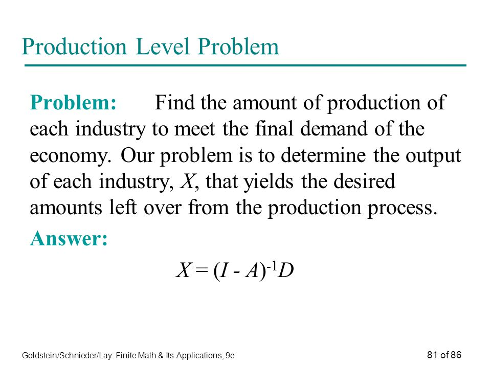 Goldstein/Schnieder/Lay: Finite Math & Its Applications, 9e 81 of 86 Production Level Problem Problem: Find the amount of production of each industry to meet the final demand of the economy.