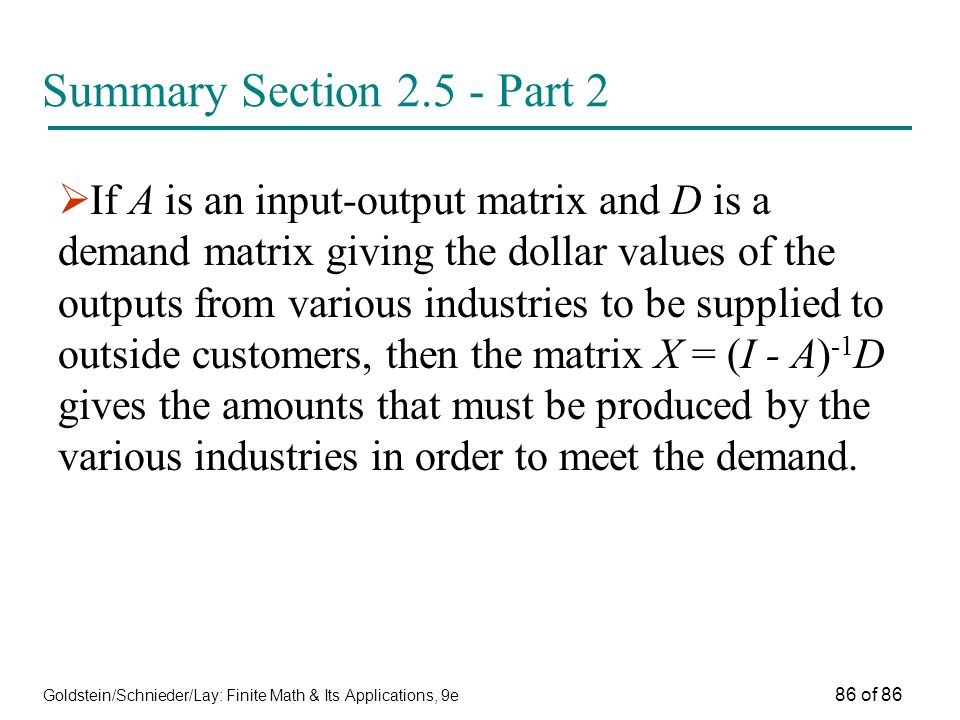 Goldstein/Schnieder/Lay: Finite Math & Its Applications, 9e 86 of 86 Summary Section Part 2  If A is an input-output matrix and D is a demand matrix giving the dollar values of the outputs from various industries to be supplied to outside customers, then the matrix X = (I - A) -1 D gives the amounts that must be produced by the various industries in order to meet the demand.