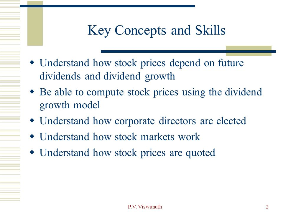 2 Key Concepts and Skills  Understand how stock prices depend on future dividends and dividend growth  Be able to compute stock prices using the dividend growth model  Understand how corporate directors are elected  Understand how stock markets work  Understand how stock prices are quoted