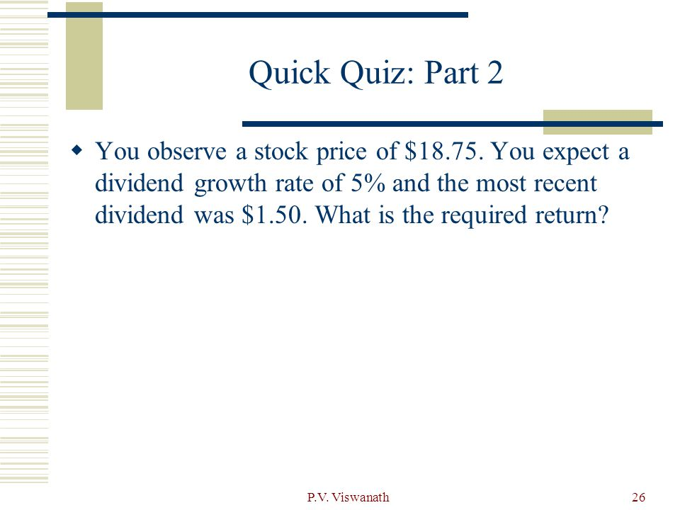 P.V. Viswanath26 Quick Quiz: Part 2  You observe a stock price of $