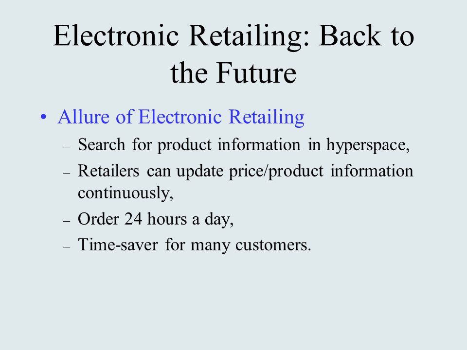 Electronic Retailing: Back to the Future Allure of Electronic Retailing – Search for product information in hyperspace, – Retailers can update price/product information continuously, – Order 24 hours a day, – Time-saver for many customers.