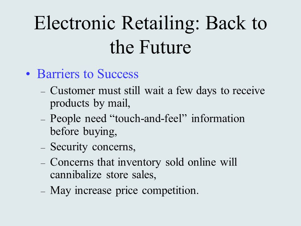 Electronic Retailing: Back to the Future Barriers to Success – Customer must still wait a few days to receive products by mail, – People need touch-and-feel information before buying, – Security concerns, – Concerns that inventory sold online will cannibalize store sales, – May increase price competition.