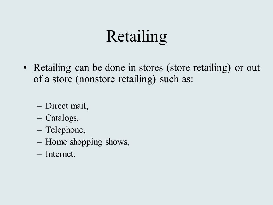 Retailing Retailing can be done in stores (store retailing) or out of a store (nonstore retailing) such as: –Direct mail, –Catalogs, –Telephone, –Home shopping shows, –Internet.
