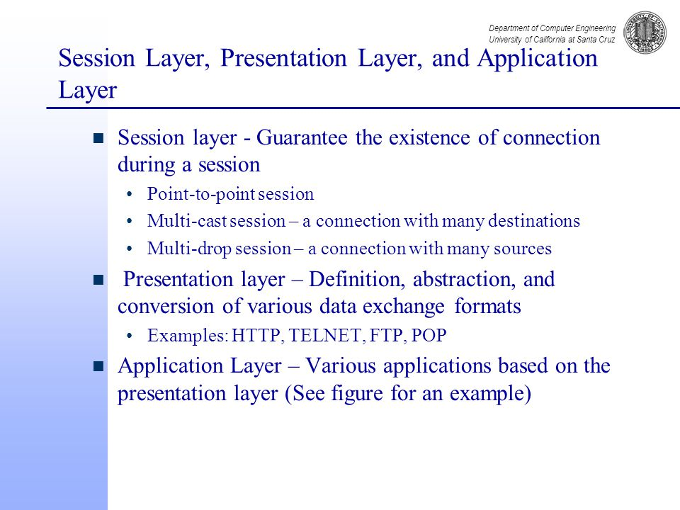 Department of Computer Engineering University of California at Santa Cruz Session Layer, Presentation Layer, and Application Layer n Session layer - Guarantee the existence of connection during a session Point-to-point session Multi-cast session – a connection with many destinations Multi-drop session – a connection with many sources n Presentation layer – Definition, abstraction, and conversion of various data exchange formats Examples: HTTP, TELNET, FTP, POP n Application Layer – Various applications based on the presentation layer (See figure for an example)