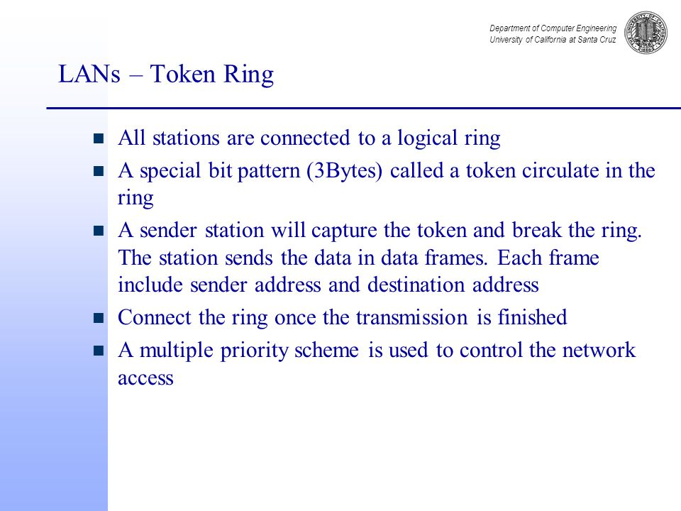 Department of Computer Engineering University of California at Santa Cruz LANs – Token Ring n All stations are connected to a logical ring n A special bit pattern (3Bytes) called a token circulate in the ring n A sender station will capture the token and break the ring.