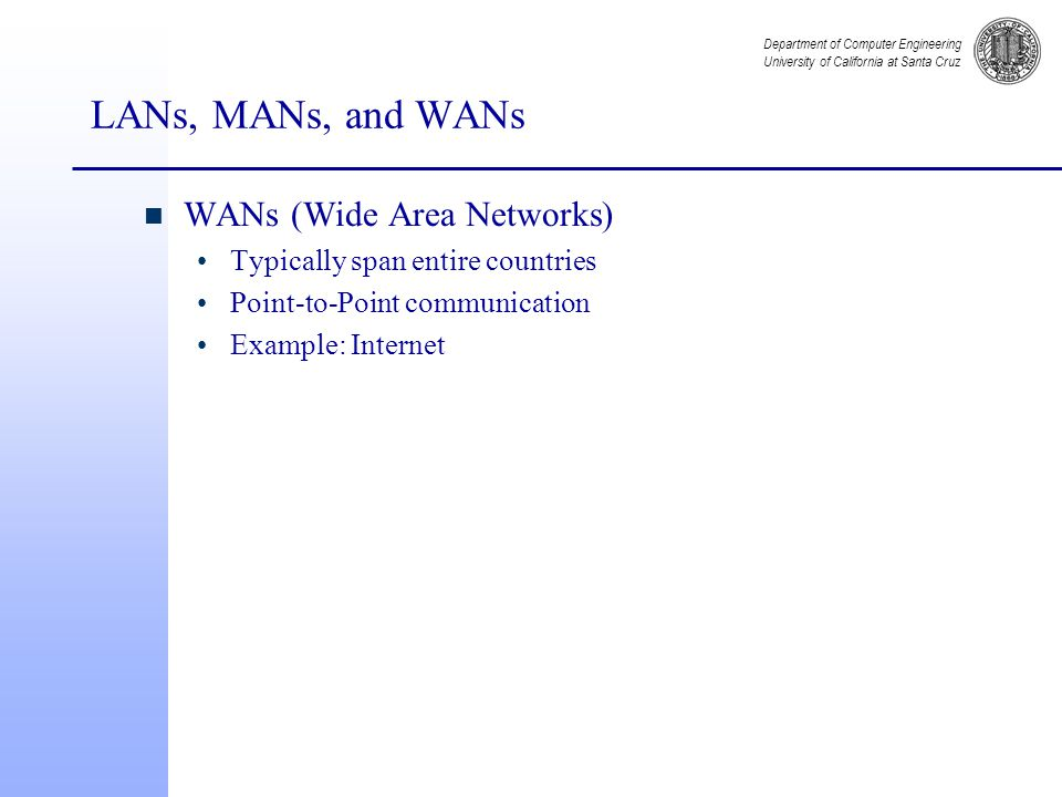 Department of Computer Engineering University of California at Santa Cruz LANs, MANs, and WANs n WANs (Wide Area Networks) Typically span entire countries Point-to-Point communication Example: Internet