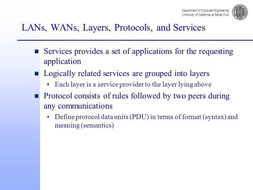 Department of Computer Engineering University of California at Santa Cruz LANs, WANs, Layers, Protocols, and Services n Services provides a set of applications for the requesting application n Logically related services are grouped into layers Each layer is a service provider to the layer lying above n Protocol consists of rules followed by two peers during any communications Define protocol data units (PDU) in terms of format (syntax) and meaning (semantics)