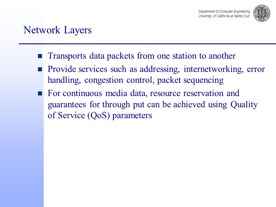 Department of Computer Engineering University of California at Santa Cruz Network Layers n Transports data packets from one station to another n Provide services such as addressing, internetworking, error handling, congestion control, packet sequencing n For continuous media data, resource reservation and guarantees for through put can be achieved using Quality of Service (QoS) parameters