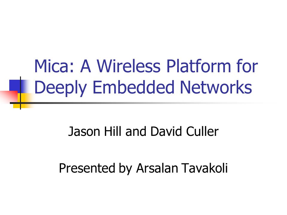 Mica: A Wireless Platform for Deeply Embedded Networks Jason Hill and David Culler Presented by Arsalan Tavakoli