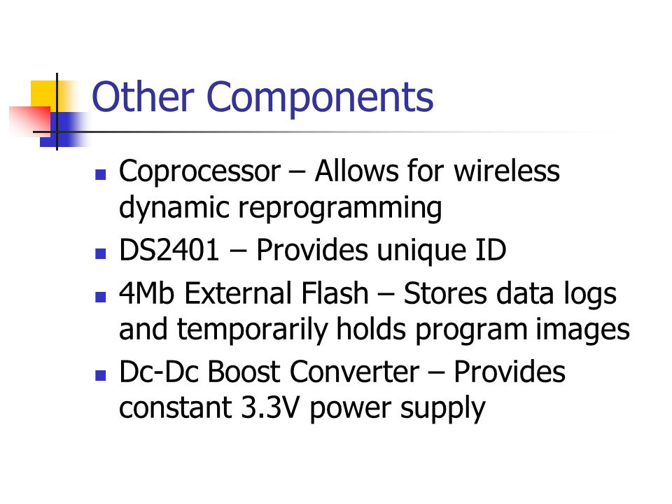 Other Components Coprocessor – Allows for wireless dynamic reprogramming DS2401 – Provides unique ID 4Mb External Flash – Stores data logs and temporarily holds program images Dc-Dc Boost Converter – Provides constant 3.3V power supply
