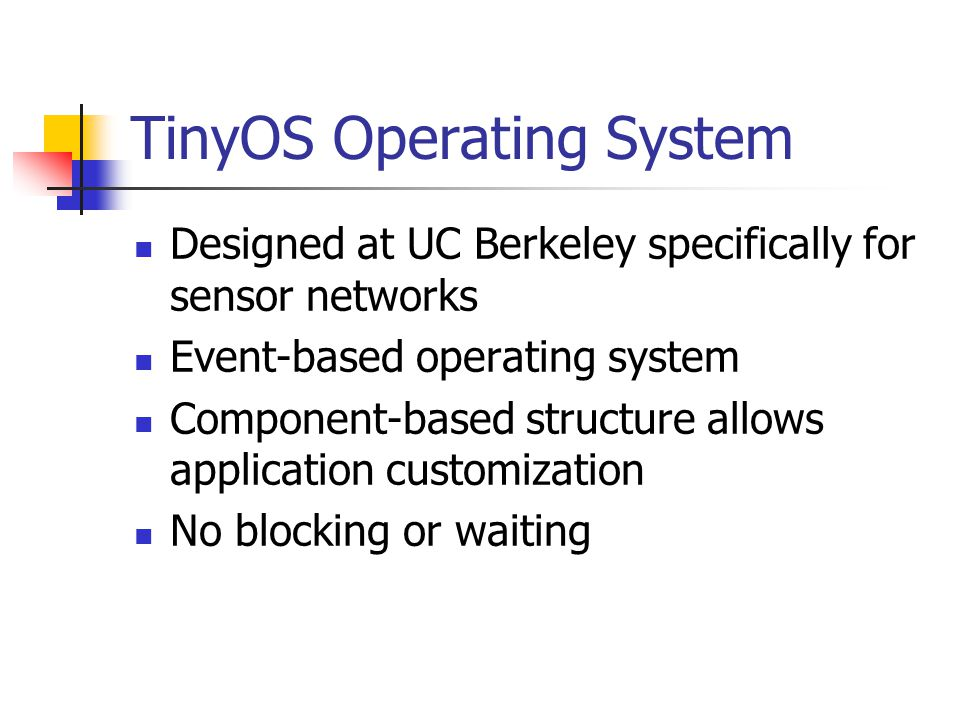TinyOS Operating System Designed at UC Berkeley specifically for sensor networks Event-based operating system Component-based structure allows application customization No blocking or waiting