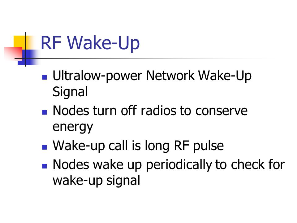 RF Wake-Up Ultralow-power Network Wake-Up Signal Nodes turn off radios to conserve energy Wake-up call is long RF pulse Nodes wake up periodically to check for wake-up signal