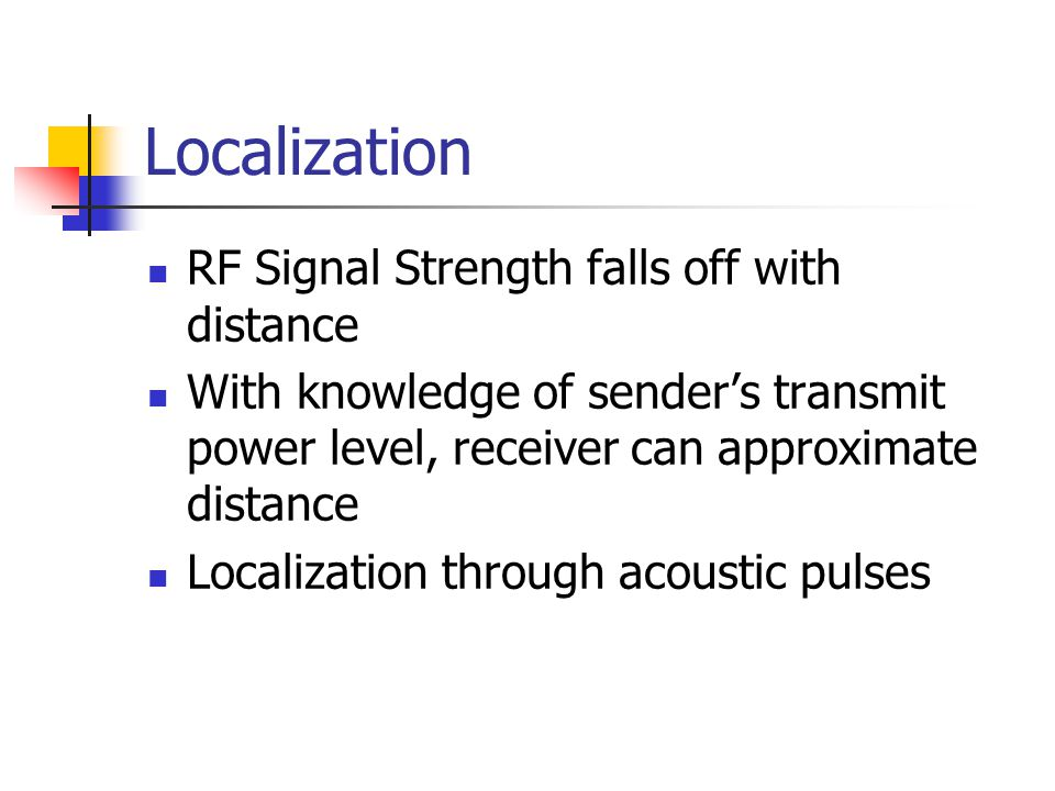 Localization RF Signal Strength falls off with distance With knowledge of sender's transmit power level, receiver can approximate distance Localization through acoustic pulses