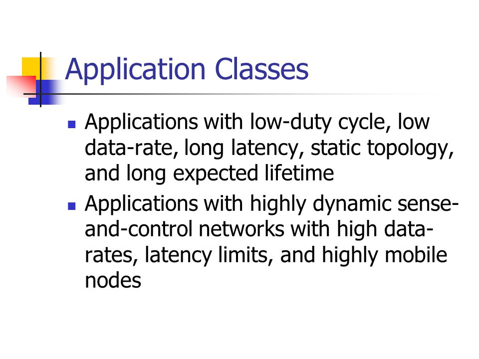 Application Classes Applications with low-duty cycle, low data-rate, long latency, static topology, and long expected lifetime Applications with highly dynamic sense- and-control networks with high data- rates, latency limits, and highly mobile nodes