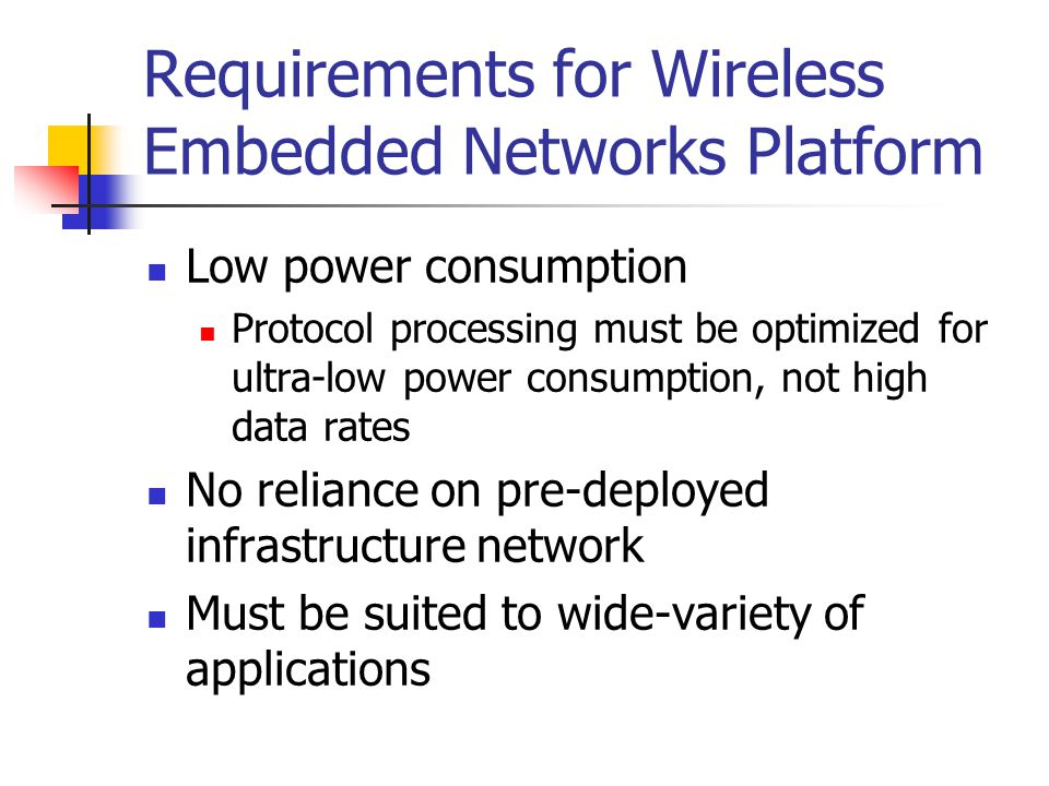 Requirements for Wireless Embedded Networks Platform Low power consumption Protocol processing must be optimized for ultra-low power consumption, not high data rates No reliance on pre-deployed infrastructure network Must be suited to wide-variety of applications