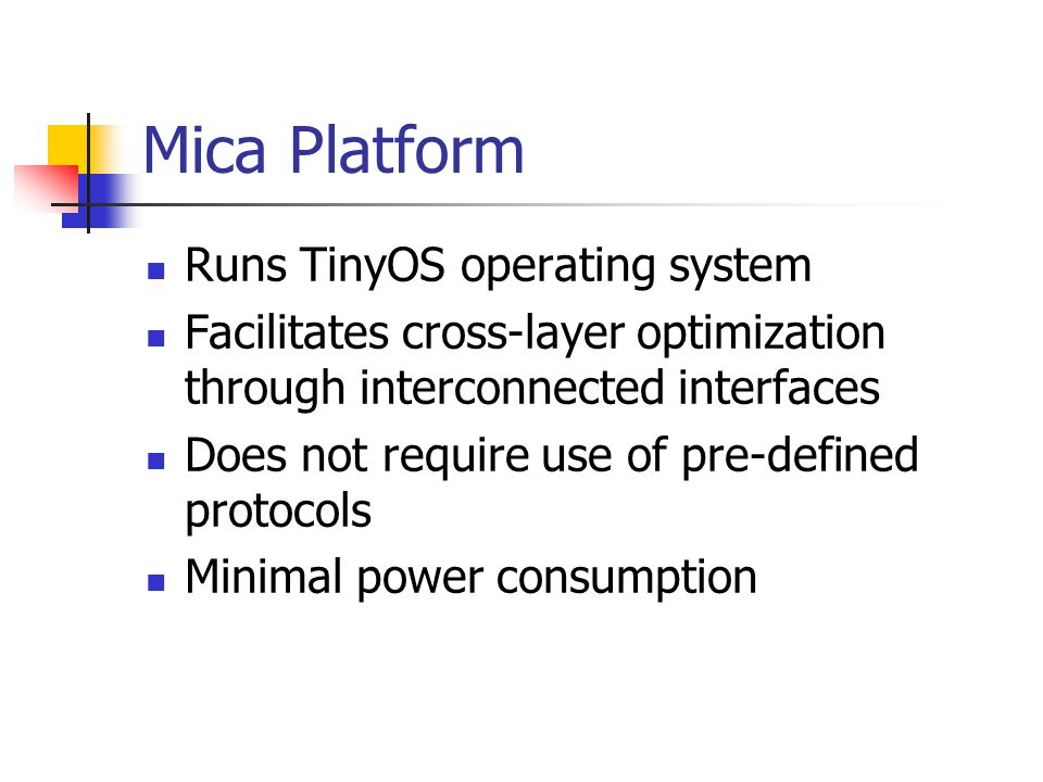 Mica Platform Runs TinyOS operating system Facilitates cross-layer optimization through interconnected interfaces Does not require use of pre-defined protocols Minimal power consumption