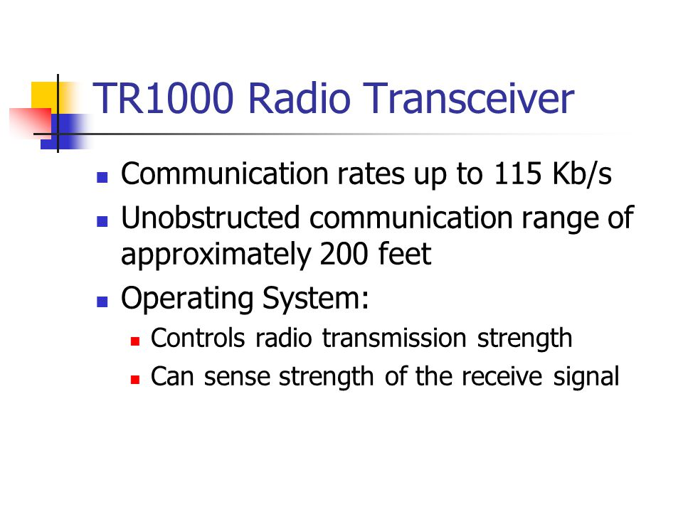 TR1000 Radio Transceiver Communication rates up to 115 Kb/s Unobstructed communication range of approximately 200 feet Operating System: Controls radio transmission strength Can sense strength of the receive signal