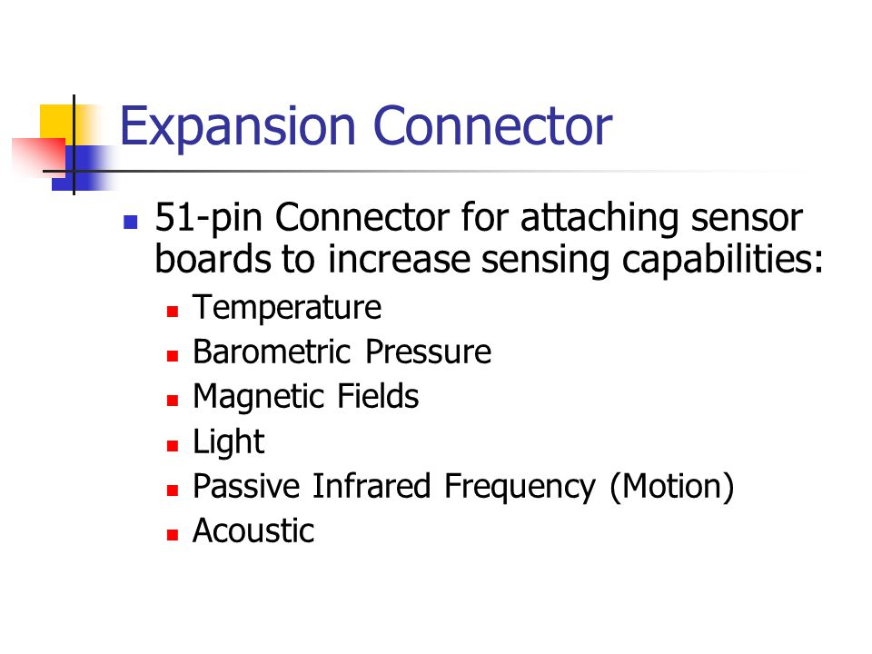 Expansion Connector 51-pin Connector for attaching sensor boards to increase sensing capabilities: Temperature Barometric Pressure Magnetic Fields Light Passive Infrared Frequency (Motion) Acoustic