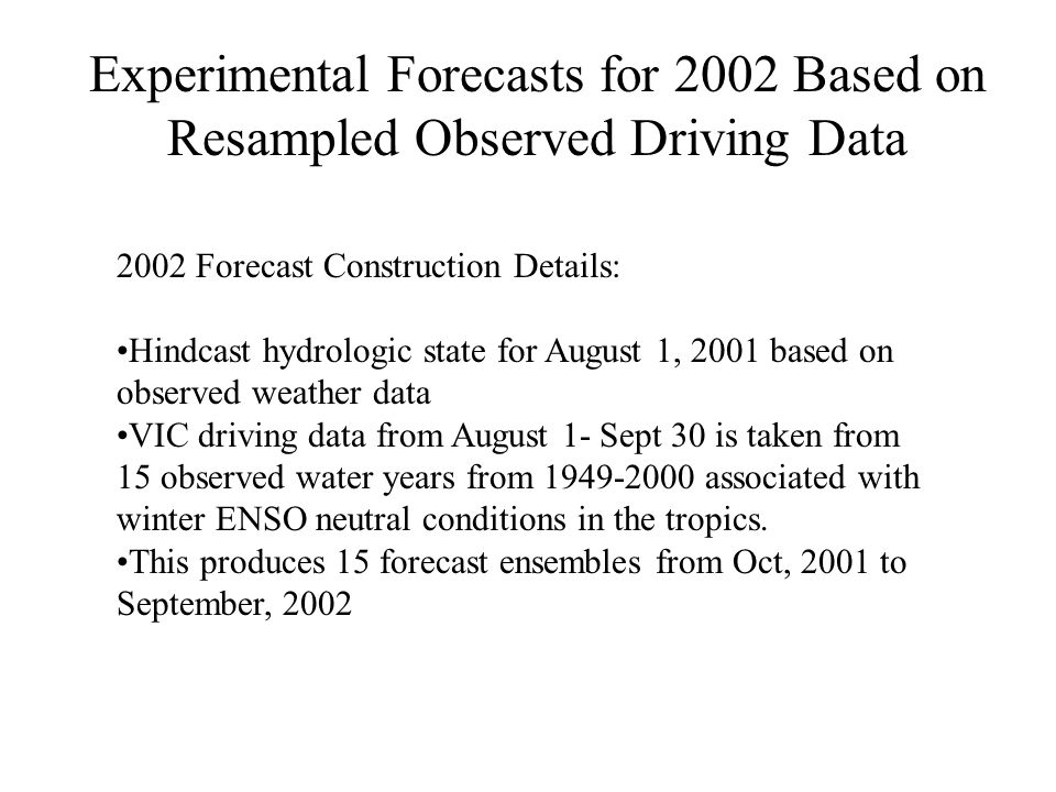 2002 Forecast Construction Details: Hindcast hydrologic state for August 1, 2001 based on observed weather data VIC driving data from August 1- Sept 30 is taken from 15 observed water years from associated with winter ENSO neutral conditions in the tropics.