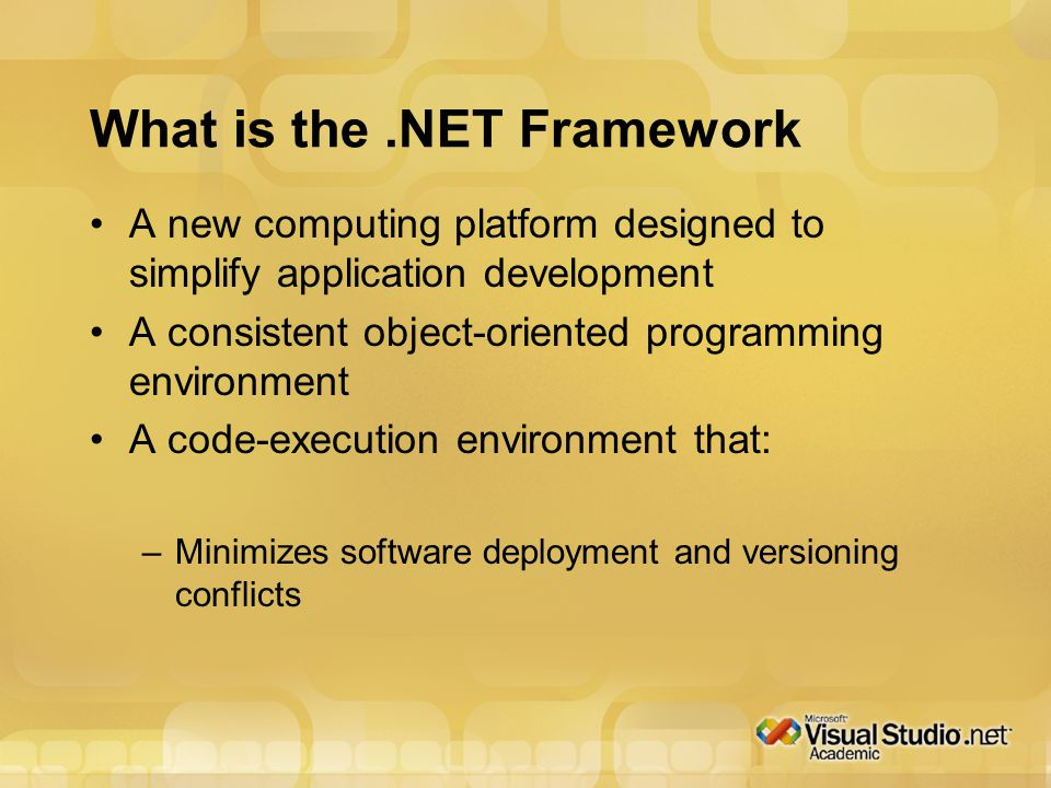 What is the.NET Framework A new computing platform designed to simplify application development A consistent object-oriented programming environment A code-execution environment that: –Minimizes software deployment and versioning conflicts
