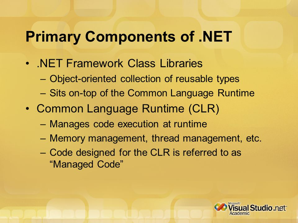 Primary Components of.NET.NET Framework Class Libraries –Object-oriented collection of reusable types –Sits on-top of the Common Language Runtime Common Language Runtime (CLR) –Manages code execution at runtime –Memory management, thread management, etc.