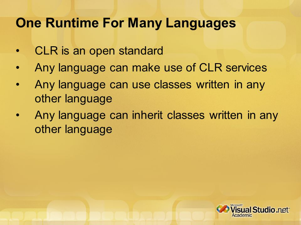 One Runtime For Many Languages CLR is an open standard Any language can make use of CLR services Any language can use classes written in any other language Any language can inherit classes written in any other language