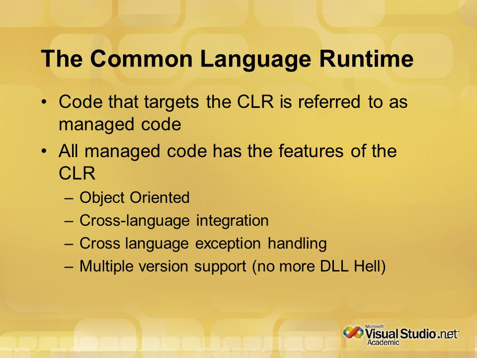 The Common Language Runtime Code that targets the CLR is referred to as managed code All managed code has the features of the CLR –Object Oriented –Cross-language integration –Cross language exception handling –Multiple version support (no more DLL Hell)