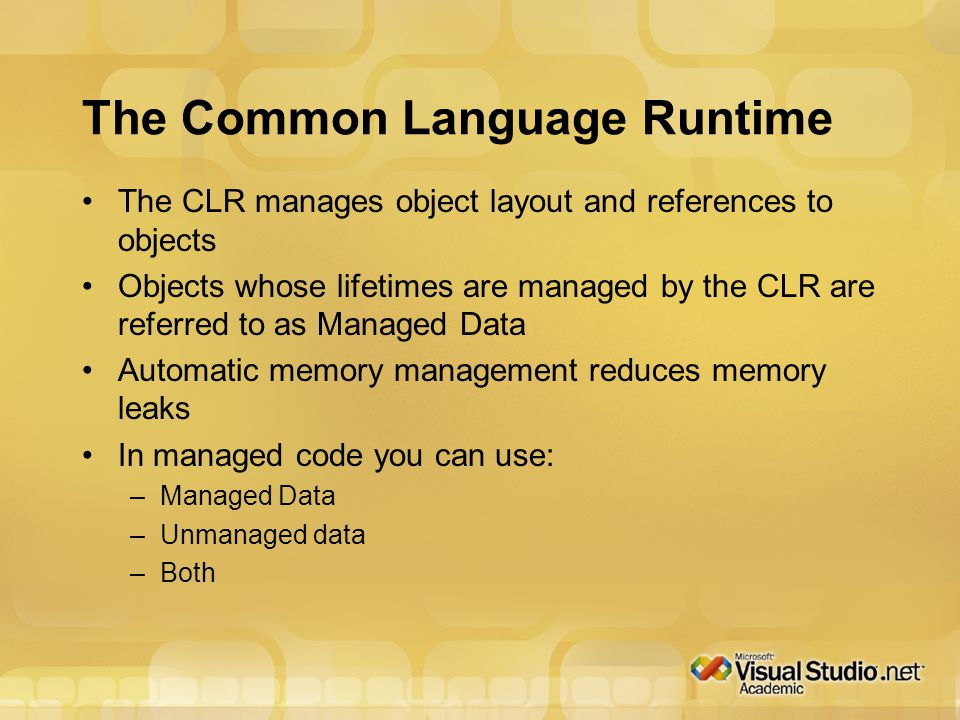 The Common Language Runtime The CLR manages object layout and references to objects Objects whose lifetimes are managed by the CLR are referred to as Managed Data Automatic memory management reduces memory leaks In managed code you can use: –Managed Data –Unmanaged data –Both