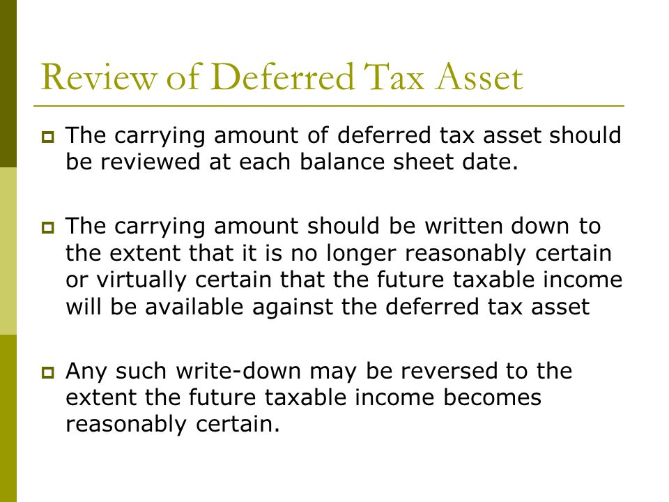 Review of Deferred Tax Asset  The carrying amount of deferred tax asset should be reviewed at each balance sheet date.