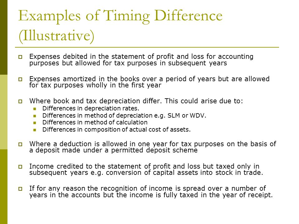 Examples of Timing Difference (Illustrative)  Expenses debited in the statement of profit and loss for accounting purposes but allowed for tax purposes in subsequent years  Expenses amortized in the books over a period of years but are allowed for tax purposes wholly in the first year  Where book and tax depreciation differ.