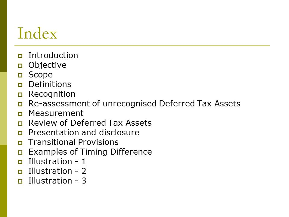 Index  Introduction  Objective  Scope  Definitions  Recognition  Re-assessment of unrecognised Deferred Tax Assets  Measurement  Review of Deferred Tax Assets  Presentation and disclosure  Transitional Provisions  Examples of Timing Difference  Illustration - 1  Illustration - 2  Illustration - 3
