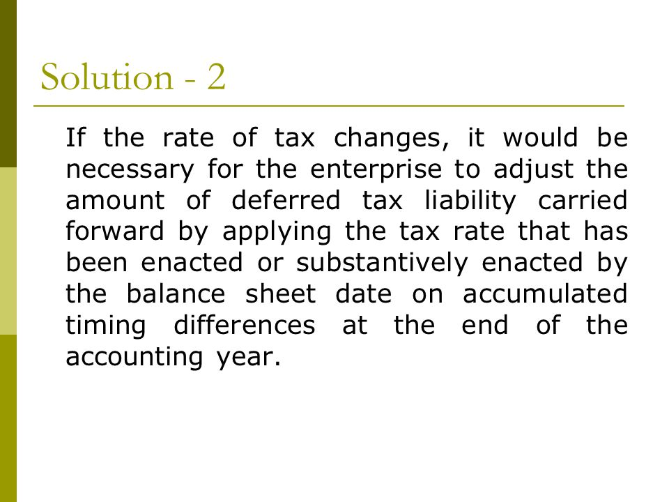 Solution - 2 If the rate of tax changes, it would be necessary for the enterprise to adjust the amount of deferred tax liability carried forward by applying the tax rate that has been enacted or substantively enacted by the balance sheet date on accumulated timing differences at the end of the accounting year.