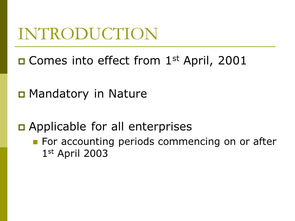 INTRODUCTION  Comes into effect from 1 st April, 2001  Mandatory in Nature  Applicable for all enterprises For accounting periods commencing on or after 1 st April 2003