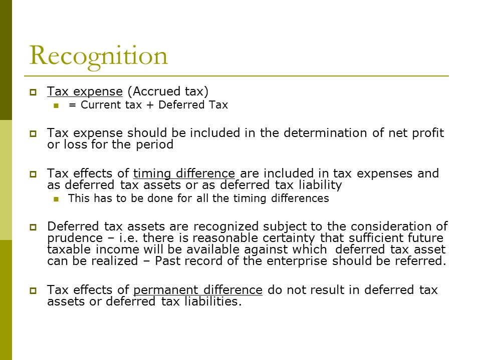 Recognition  Tax expense (Accrued tax) = Current tax + Deferred Tax  Tax expense should be included in the determination of net profit or loss for the period  Tax effects of timing difference are included in tax expenses and as deferred tax assets or as deferred tax liability This has to be done for all the timing differences  Deferred tax assets are recognized subject to the consideration of prudence – i.e.
