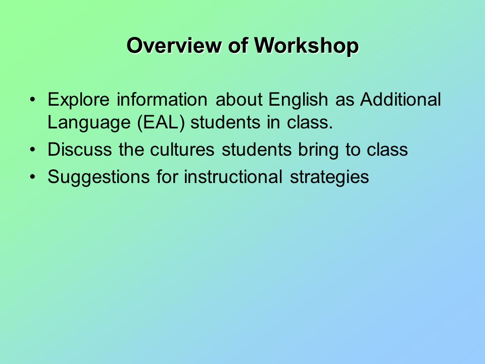 Overview of Workshop Explore information about English as Additional Language (EAL) students in class.