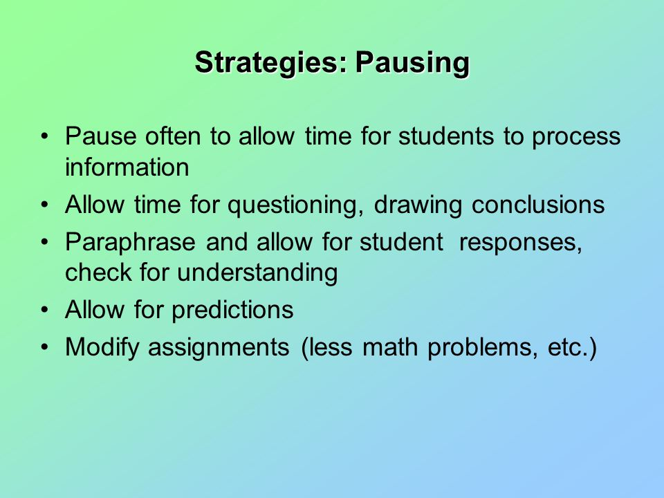 Strategies: Pausing Pause often to allow time for students to process information Allow time for questioning, drawing conclusions Paraphrase and allow for student responses, check for understanding Allow for predictions Modify assignments (less math problems, etc.)