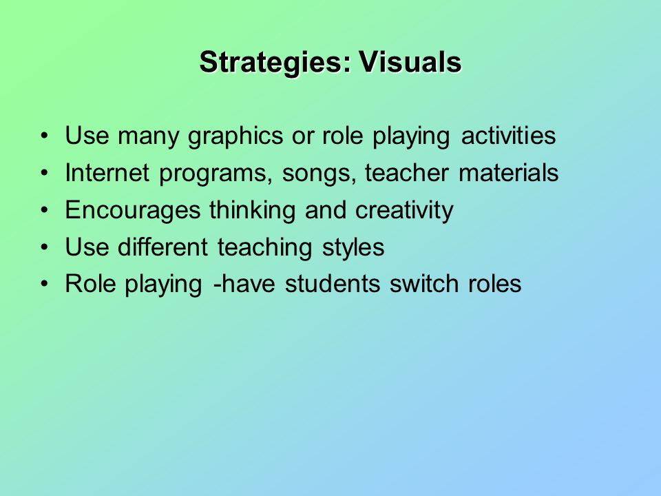 Strategies: Visuals Use many graphics or role playing activities Internet programs, songs, teacher materials Encourages thinking and creativity Use different teaching styles Role playing -have students switch roles