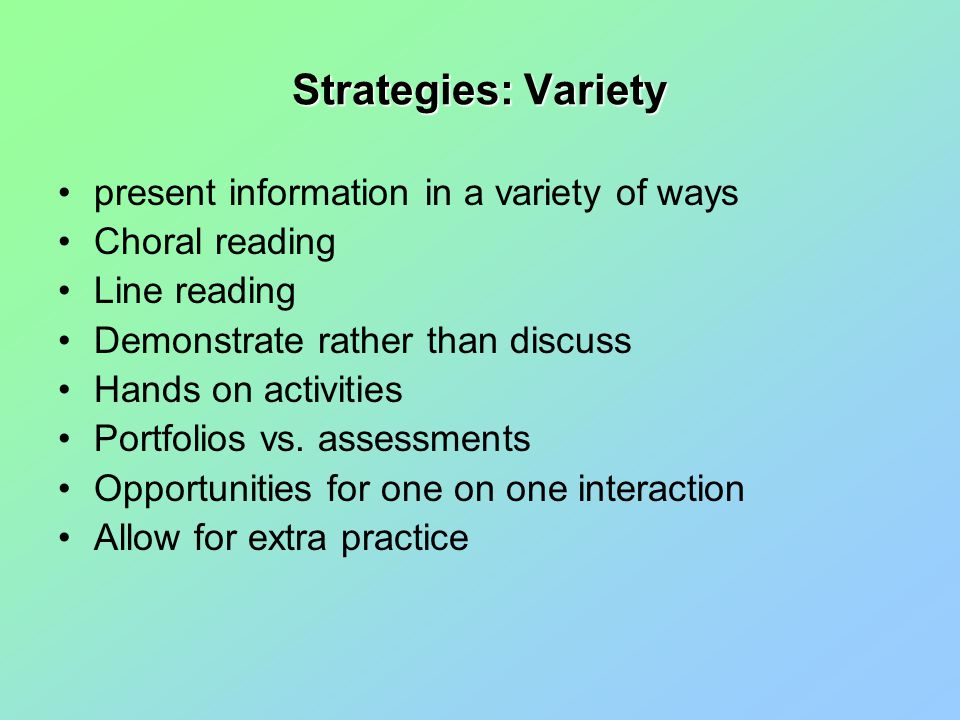 Strategies: Variety present information in a variety of ways Choral reading Line reading Demonstrate rather than discuss Hands on activities Portfolios vs.