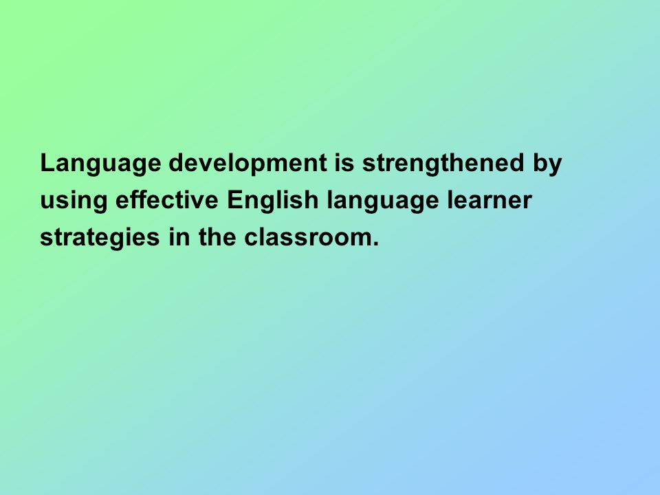 Language development is strengthened by using effective English language learner strategies in the classroom.