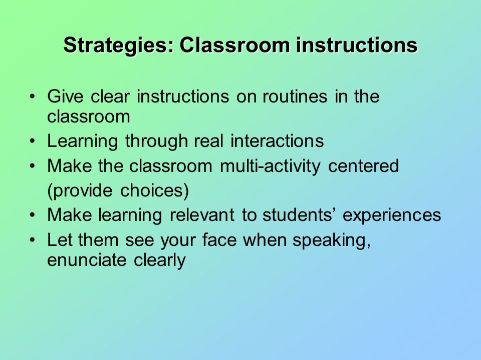 Strategies: Classroom instructions Give clear instructions on routines in the classroom Learning through real interactions Make the classroom multi-activity centered (provide choices) Make learning relevant to students' experiences Let them see your face when speaking, enunciate clearly
