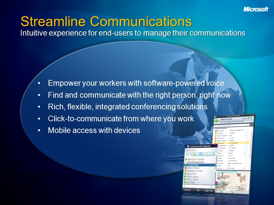 Streamline Communications Intuitive experience for end-users to manage their communications Empower your workers with software-powered voice Find and communicate with the right person, right now Rich, flexible, integrated conferencing solutions Click-to-communicate from where you work Mobile access with devices